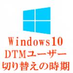 Windows10 DTMユーザー切り替えの時期
